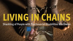 Living in Chains – Shackling of People with Psychosocial Disabilities Worldwide